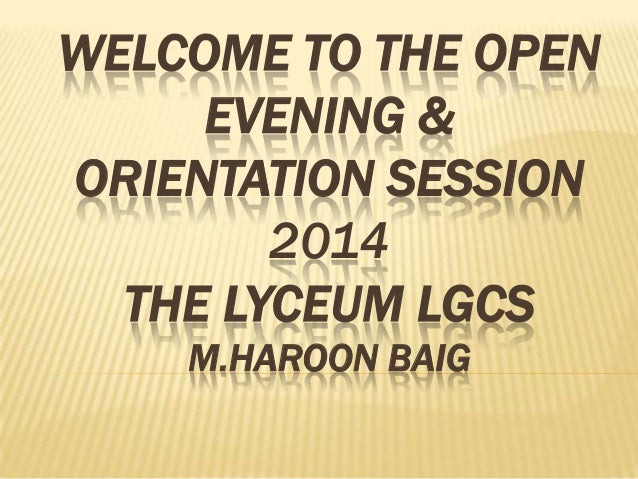 WELCOME TO THE OPEN EVENING & ORIENTATION SESSION 2014 THE LYCEUM LGCS M.HAROON BAIG