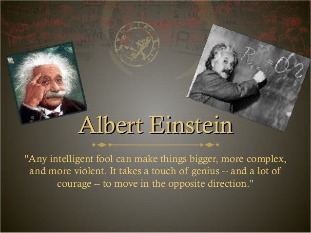 "Albert EinsteinAlbert Einstein ""Any intelligent fool can make things bigger, more complex, and more violent. It takes a to..."