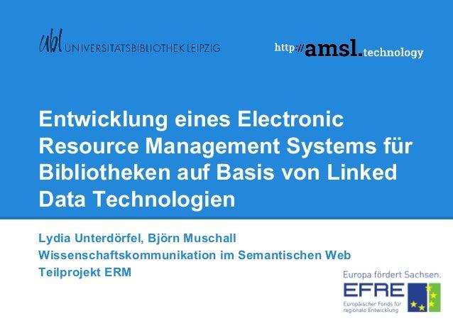 Entwicklung eines Electronic Resource Management Systems für Bibliotheken auf Basis von Linked Data Technologien Lydia Unt...
