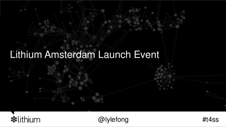 Lithium Amsterdam Launch Event                 @lylefong       #t4ss