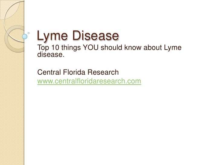 Lyme Disease <br />Top 10 things YOU should know about Lyme disease.<br />Central Florida Research<br />www.centralflorida...