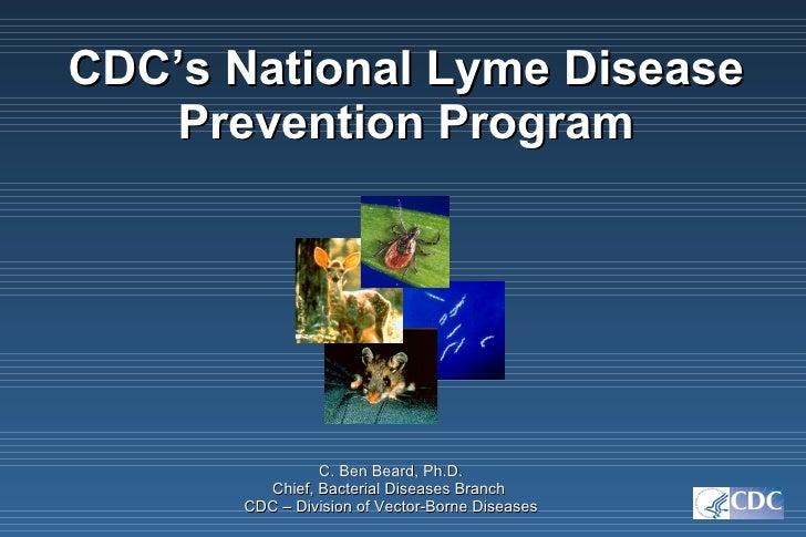 <ul><li>CDC's National Lyme Disease Prevention Program </li></ul>C. Ben Beard, Ph.D. Chief, Bacterial Diseases Branch  CDC...