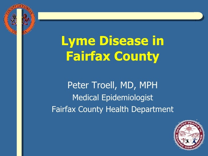 Lyme Disease in Fairfax County Peter Troell, MD, MPH Medical Epidemiologist Fairfax County Health Department