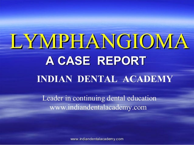 LYMPHANGIOMA A CASE REPORT INDIAN DENTAL ACADEMY Leader in continuing dental education www.indiandentalacademy.com  www.in...