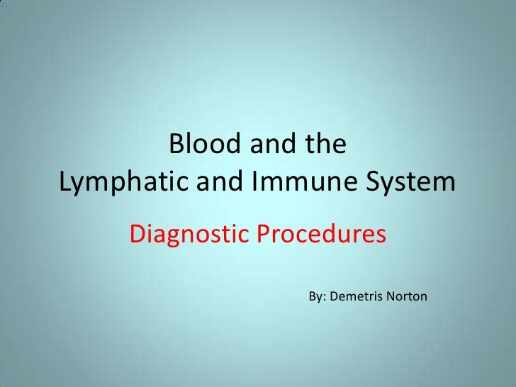 Blood and the Lymphatic and Immune System<br />Diagnostic Procedures<br />By: Demetris Norton<br />