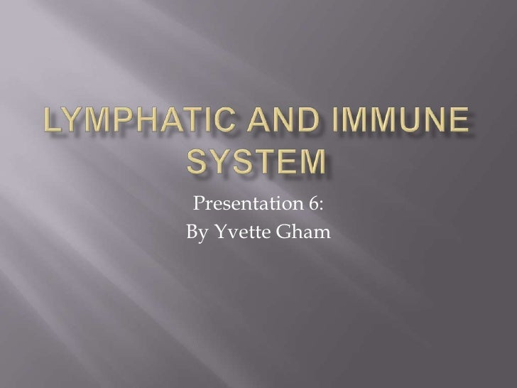 LYMPHATIC AND IMMUNE SYSTEM<br />Presentation 6:  <br />By Yvette Gham<br />