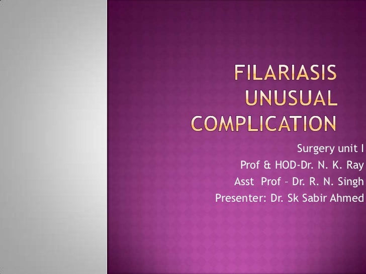 Filariasisunusual  complication  <br />Surgery unit I<br />Prof & HOD-Dr. N. K. Ray<br />Asst  Prof – Dr. R. N. Singh<br /...