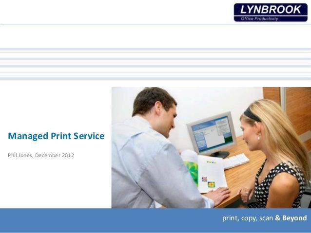 print, copy, scan & Beyondprint, copy, scan & Beyondprint, copy, scan & Beyond Managed Print Service Phil Jones, December ...
