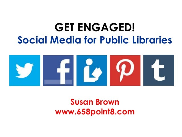 GET ENGAGED!Social Media for Public Libraries          Susan Brown        www.658point8.com
