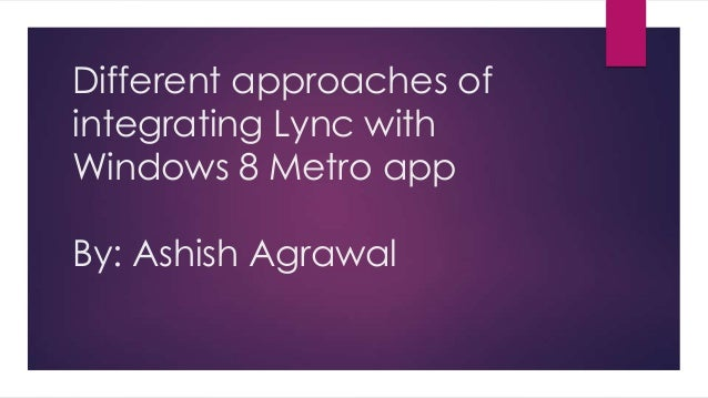 Different approaches of integrating Lync with Windows 8 Metro app By: Ashish Agrawal