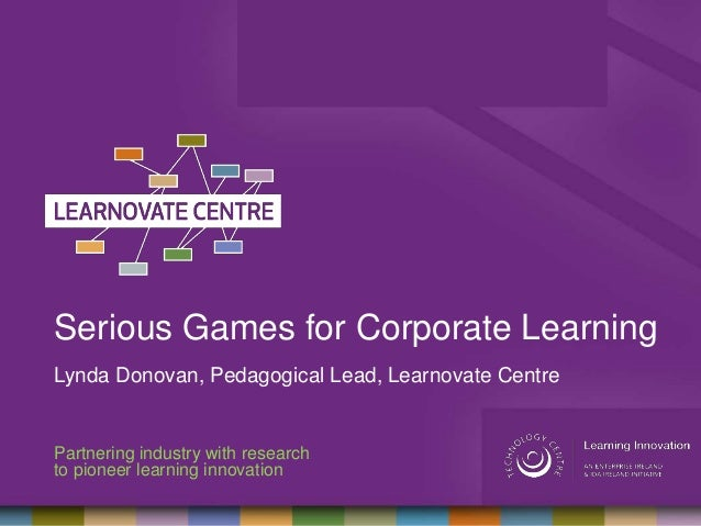 Serious Games for Corporate LearningLynda Donovan, Pedagogical Lead, Learnovate CentrePartnering industry with researchto ...