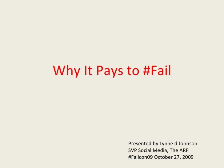 Why It Pays to #Fail Presented by Lynne d Johnson SVP Social Media, The ARF #Failcon09 October 27, 2009