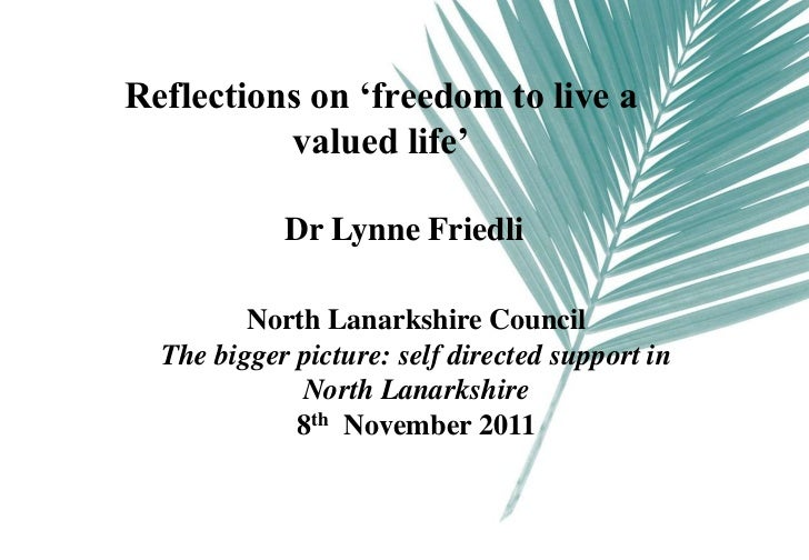 Reflections on 'freedom to live a          valued life'            Dr Lynne Friedli         North Lanarkshire Council  The...