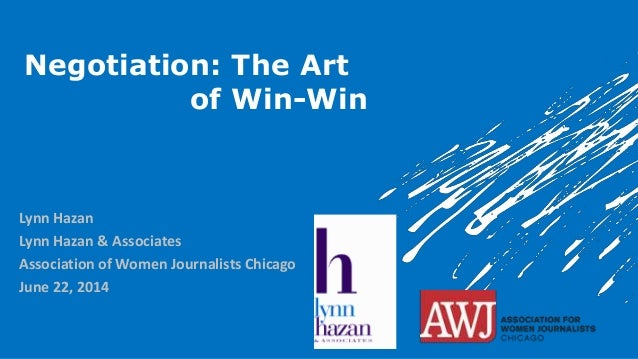 Negotiation: The Art of Win-Win Lynn Hazan Lynn Hazan & Associates Association of Women Journalists Chicago June 22, 2014