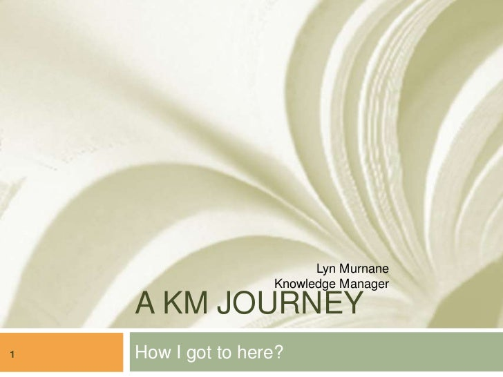 Lyn Murnane                    Knowledge Manager    A KM JOURNEY1   How I got to here?