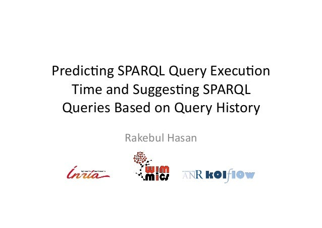 Predic'ng	   SPARQL	   Query	   Execu'on	    Time	   and	   Sugges'ng	   SPARQL	    Queries	   Based	   on	   Query	   His...