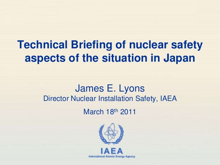 Technical Briefing of nuclear safety aspects of the situation in Japan<br />James E. LyonsDirector Nuclear Installation Sa...