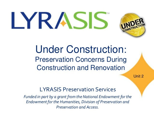 Under Construction: Preservation Concerns During Construction and Renovation LYRASIS Preservation Services Funded in part ...