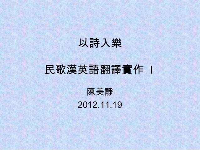 以詩入樂民歌漢英語翻譯實作 I     陳美靜   2012.11.19