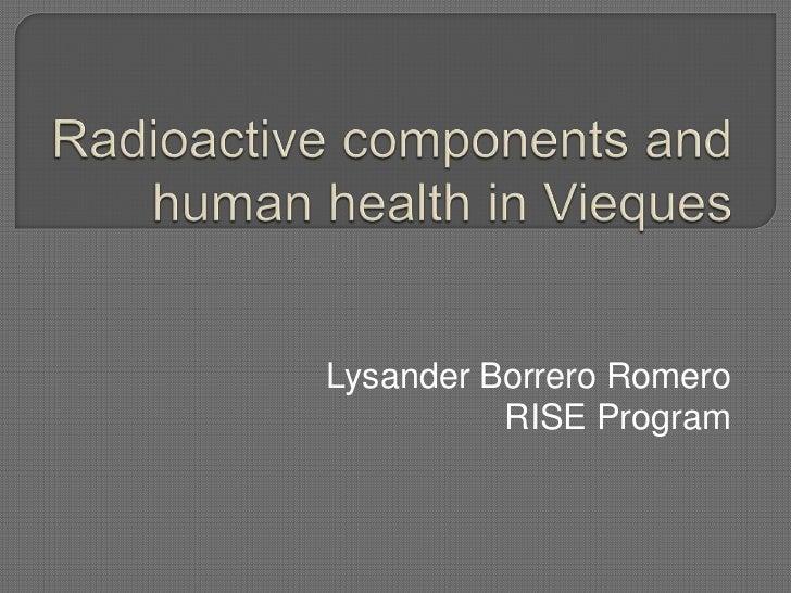 Radioactive components and human health in Vieques<br />Lysander Borrero Romero<br />RISE Program<br />