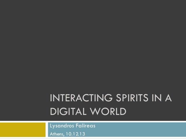 INTERACTING SPIRITS IN A DIGITAL WORLD Lysandros Falireas Athens, 10.12.13