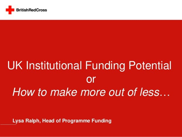UK Institutional Funding Potential                 or How to make more out of less… Lysa Ralph, Head of Programme Funding