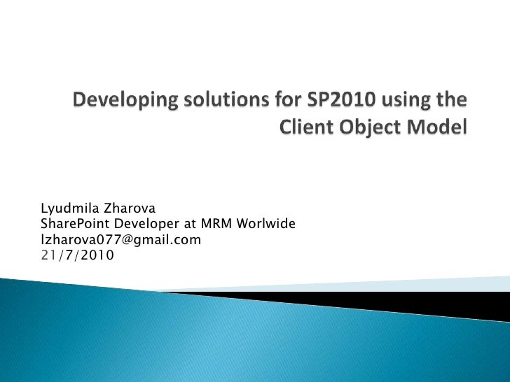 Developing solutions for SP2010 using the Client Object Model<br />Lyudmila Zharova<br />SharePoint Developer at MRM Worlw...
