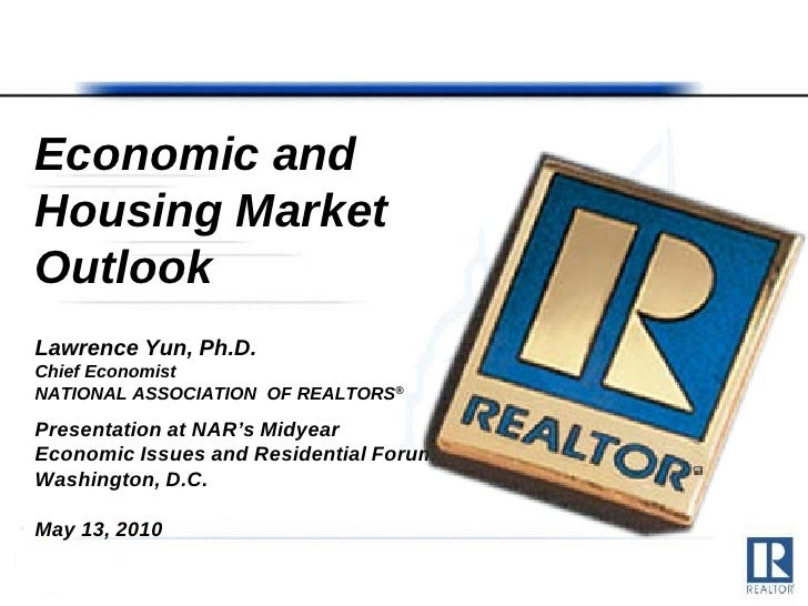 Economic and Housing Market Outlook Lawrence Yun, Ph.D. Chief Economist NATIONAL ASSOCIATION OF REALTORS®  Presentation at...
