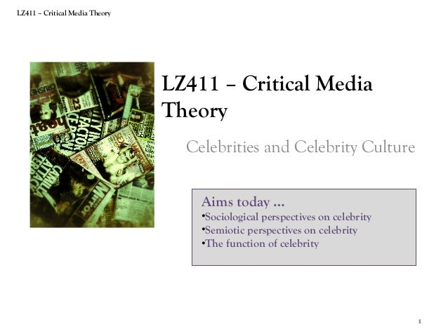LZ411 – Critical Media Theory  LZ411 – Critical Media Theory Celebrities and Celebrity Culture Aims today …  •Sociological...