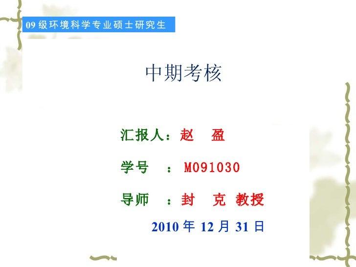 中期考核 汇报人: 赵  盈 学号  : M091030 导师  : 封  克 教授 2010 年 12 月 31 日 09 级环境科学专业硕士研究生