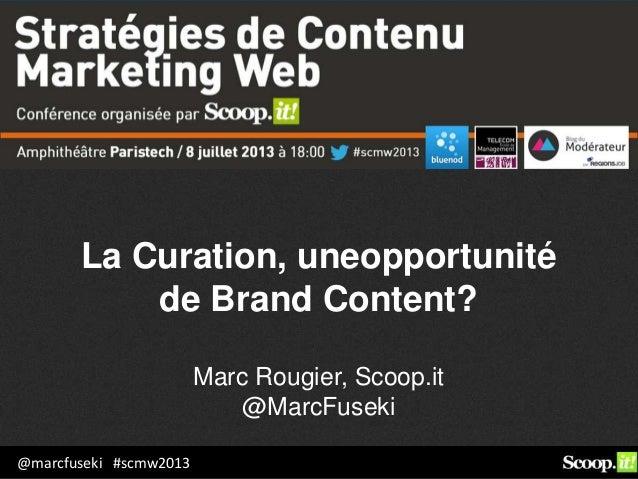 @marcfuseki #scmw2013 La Curation, uneopportunité de Brand Content? Marc Rougier, Scoop.it @MarcFuseki