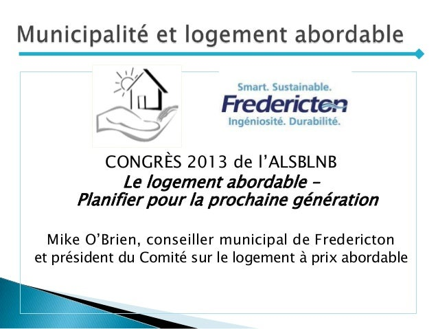 CONGRÈS 2013 de l'ALSBLNB Le logement abordable – Planifier pour la prochaine génération Mike O'Brien, conseiller municipa...
