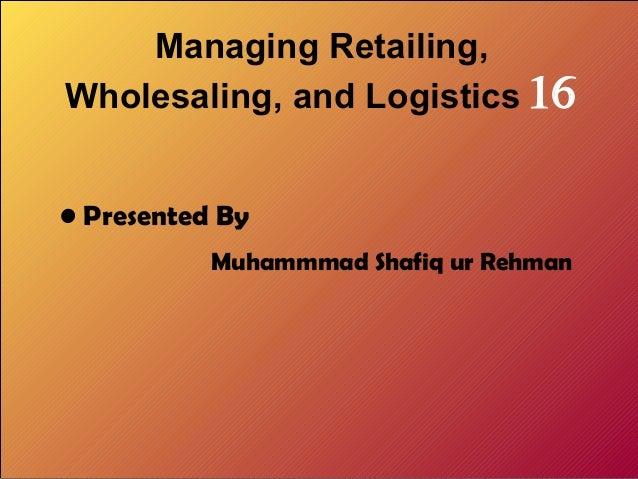 Managing Retailing, Wholesaling, and Logistics 16 • Presented By Muhammmad Shafiq ur Rehman