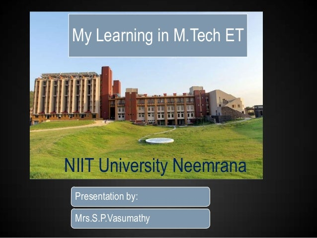 My Learning in M.Tech ET  NIIT University Neemrana Presentation by: Mrs.S.P.Vasumathy
