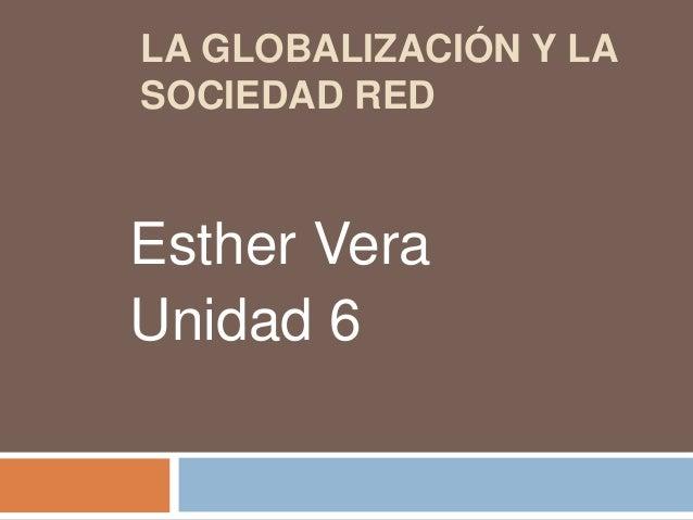 LA GLOBALIZACIÓN Y LA SOCIEDAD RED  Esther Vera Unidad 6