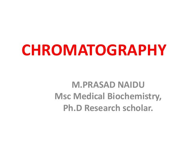 CHROMATOGRAPHY M.PRASAD NAIDU Msc Medical Biochemistry, Ph.D Research scholar.