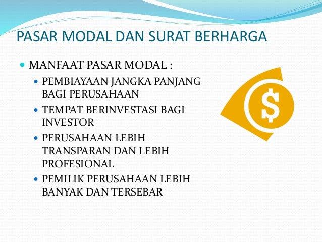 PASAR MODAL DAN SURAT BERHARGA  MANFAAT PASAR MODAL :  PEMBIAYAAN JANGKA PANJANG BAGI PERUSAHAAN  TEMPAT BERINVESTASI B...