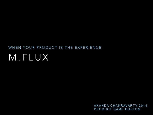 m.flux – When Your Product is the Experience (Ananda Chakravarty) ProductCamp Boston 2014