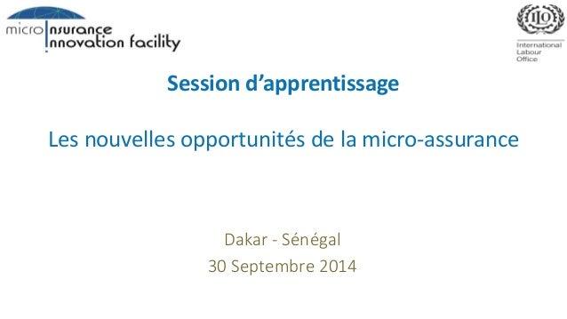 Session d'apprentissage  Les nouvelles opportunités de la micro-assurance  Dakar - Sénégal  30 Septembre 2014
