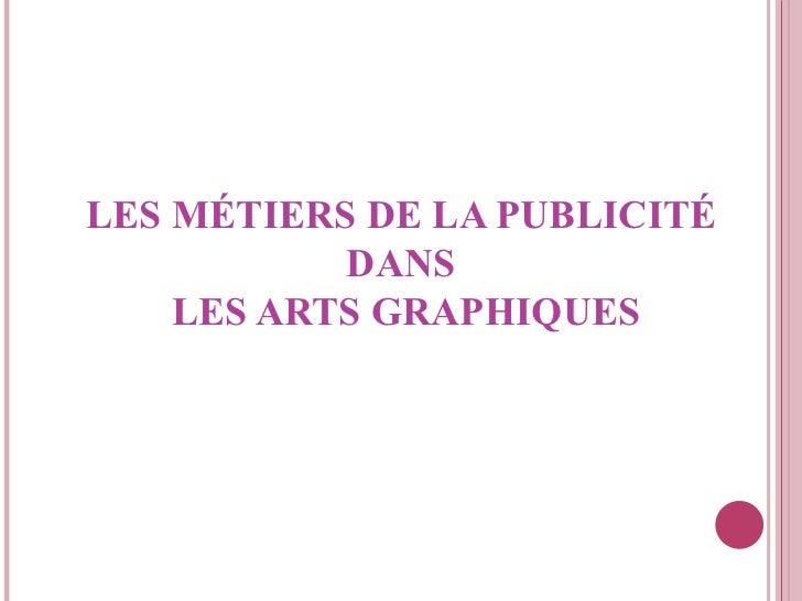 LES MÉTIERS DE LA  PUBLICITÉ   DANS  LES ARTS GRAPHIQUES
