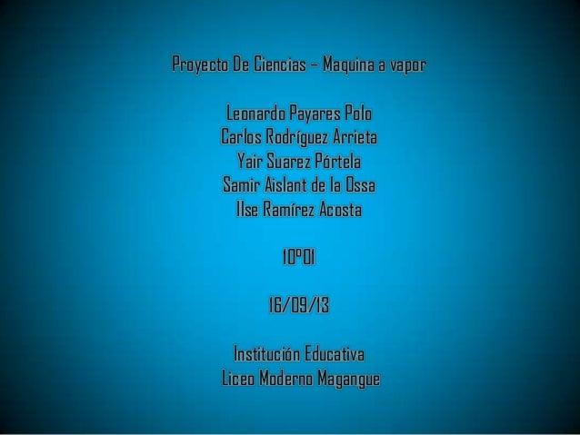 Proyecto De Ciencias – Maquina a vapor Leonardo Payares Polo Carlos Rodríguez Arrieta Yair Suarez Pórtela Samir Aislant de...