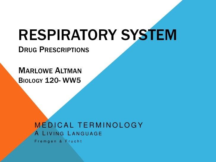 Respiratory SystemDrug PrescriptionsMarlowe AltmanBiology 120- WW5<br />MEDICAL TERMINOLOGYA Living Language<br />Fremgen ...