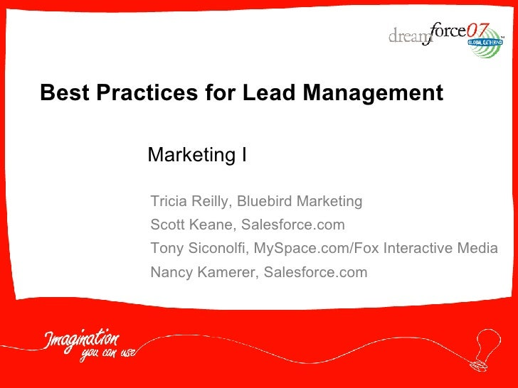 Best Practices for Lead Management Tricia Reilly, Bluebird Marketing Scott Keane, Salesforce.com Tony Siconolfi, MySpace.c...