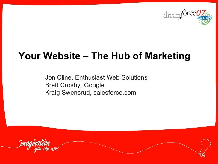 Your Website – The Hub of Marketing Jon Cline, Enthusiast Web Solutions Brett Crosby, Google Kraig Swensrud, salesforce.com