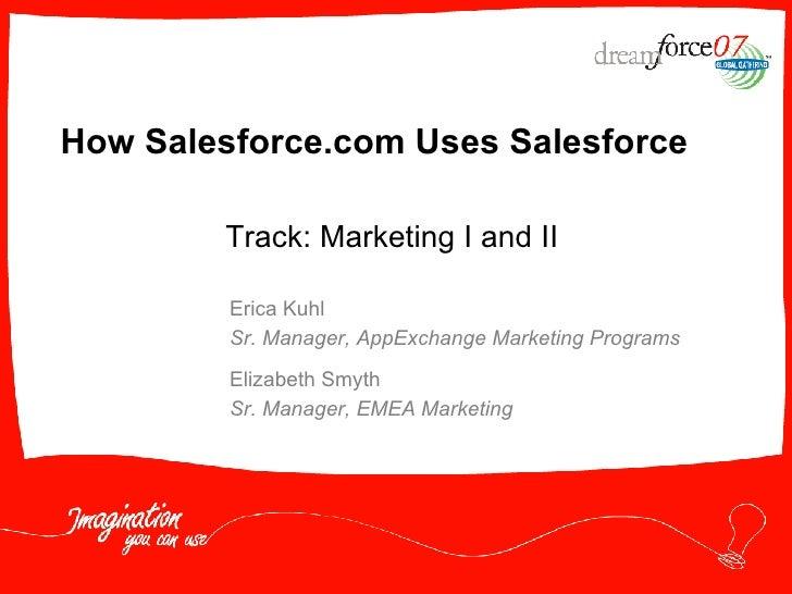 How Salesforce.com Uses Salesforce Erica Kuhl Sr. Manager, AppExchange Marketing Programs Elizabeth Smyth Sr. Manager, EME...