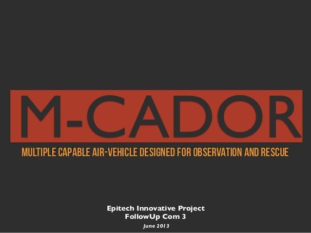 Epitech Innovative ProjectFollowUp Com 3June 2013Multiple Capable Air-vehicle Designed for Observation and RescueM-CADOR