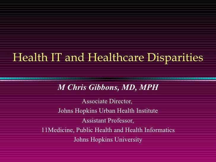 Health IT and Healthcare Disparities M Chris Gibbons, MD, MPH Associate Director,  Johns Hopkins Urban Health Institute As...