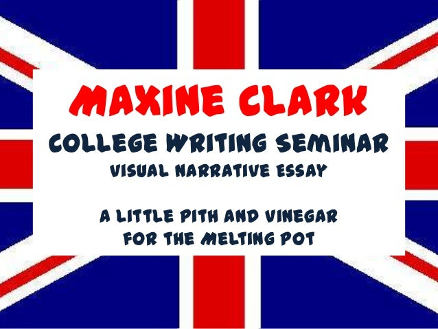 Maxine ClarkCollege Writing Seminar    Visual Narrative Essay   A Little Pith and Vinegar      for the Melting Pot