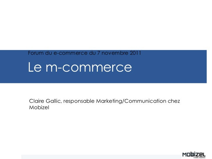 Forum du e-commerce du 7 novembre 2011Le m-commerceClaire Gallic, responsable Marketing/Communication chezMobizel