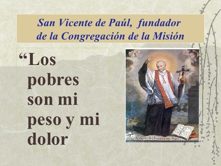 """San Vicente de Paúl,  fundador  de la Congregación de la Misión <ul><li>"""" Los pobres son mi peso y mi dolor </li></ul>"""